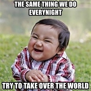 evil toddler kid2 - The same thing we do everynight Try to take over the world