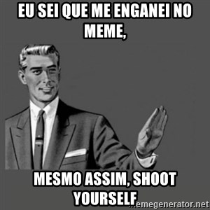 Kill Yourself Please - Eu sei que me enganei no meme, Mesmo assim, shoot yourself