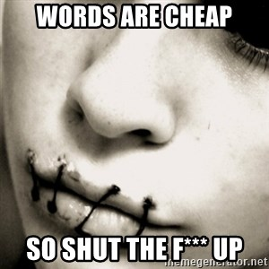 silence - words are cheap so shut the f*** up