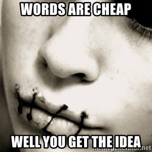 silence - words are cheap well you get the idea