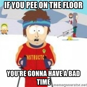 south park skiing instructor - If you pee on the floor You're gonna have a bad time