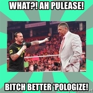 CM Punk Apologize! - WHAT?! AH PULEASE! BITCH BETTER 'POLOGIZE!