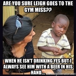 Skeptical third-world kid - ARE YOU SURE LEIGH GOES TO THE GYM MISS??  WHEN HE ISN'T DRINKING YES BUT I ALWAYS SEE HIM WITH A BEER IN HIS HAND....
