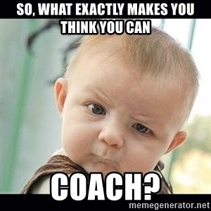 Skeptical Baby Whaa? - so, what exactly makes you think you can coach?