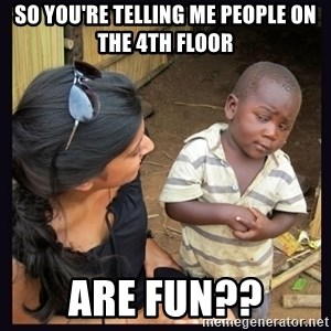 Skeptical third-world kid - SO YOU'RE TELLING ME PEOPLE ON THE 4TH FLOOR are fun??