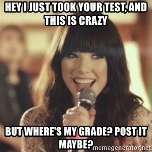 Carly Rae Jepsen Call Me Maybe - Hey i just took your test, and this is crazy but where's my grade? post it maybe?