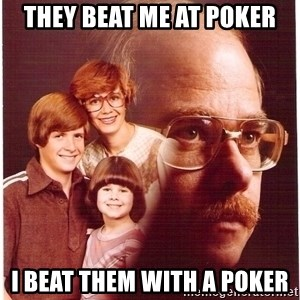Vengeance Dad - they beat me at poker i beat them with a poker