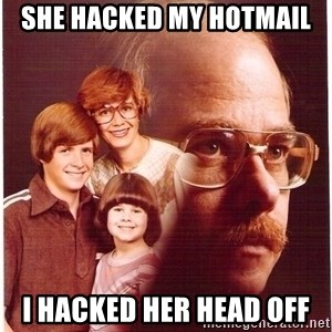 Vengeance Dad - she hacked my hotmail i hacked her head off