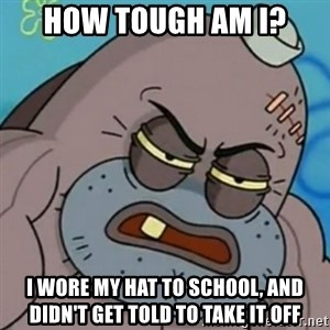 Spongebob How Tough Am I? - How tough am I? I wore my hat to school, and didn't get told to take it off