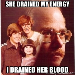 Vengeance Dad - she drained my energy i drained her blood