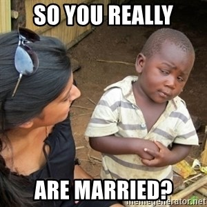 Skeptical 3rd World Kid - so you really are married?