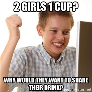First Day on the internet kid - 2 girls 1 cup? why would they want to share their drink?