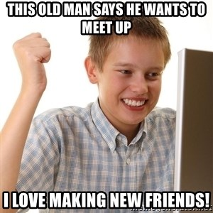 First Day on the internet kid - this old man says he wants to meet up i love making new friendS!