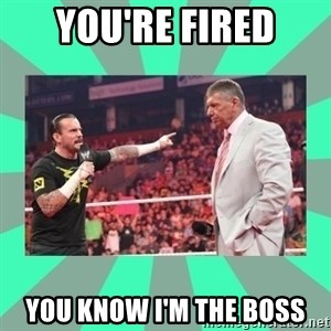 CM Punk Apologize! - YOU'RE FIRED YOU KNOW I'M THE BOSS