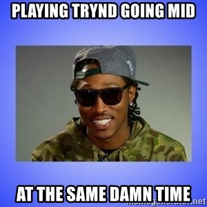 Future At The Same Damn Time - Playing trynd going mid at the same damn time