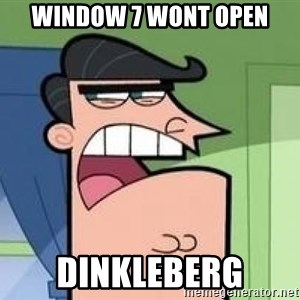 Timmy's Dad - Window 7 wont open DINKLEBERG