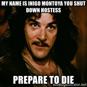 Inigo Montoya - my name is inigo montoya you shut down hostess prepare to die