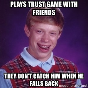 Bad Luck Brian - plays trust game with friends they don't catch him when he falls back