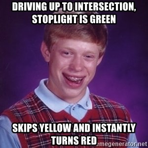 Bad Luck Brian - driving up to intersection, stoplight is green skips yellow and instantly turns red