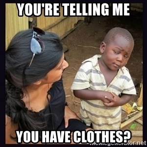 Skeptical third-world kid - You're telling me You have clothes?