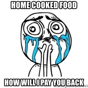meme lloron - home cooked food How Will i pay you back