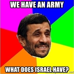 Irans President - We have an army what does israel have?