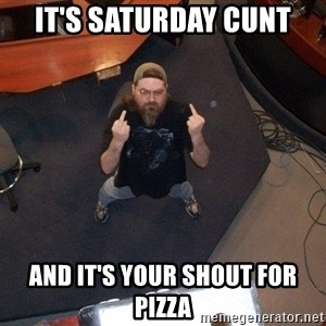 FaggotJosh - IT'S SATURDAY CUNT AND IT'S YOUR SHOUT FOR PIZZA