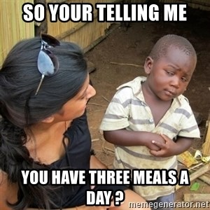 skeptical black kid - SO YOUR TELLING ME YOU HAVE THREE MEALS A DAY ?