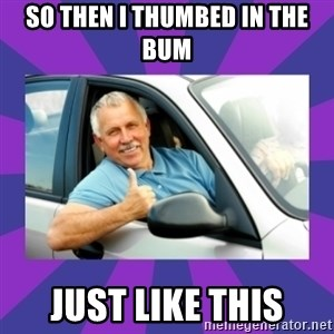 Perfect Driver - so then i thumbed in the bum just like this