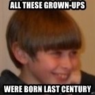 Little Kid - All these Grown-ups Were born Last centurY
