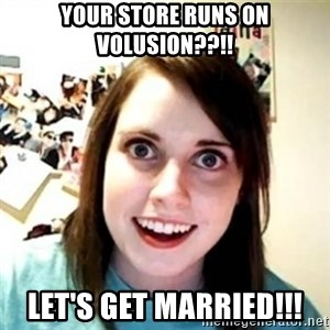 Overprotective Girlfriend - YOUR STORE RUNS ON VOLUSION??!! LET'S GET MARRIED!!!