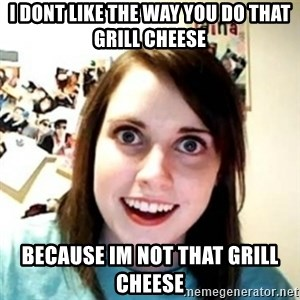 Overprotective Girlfriend - i dont like the way you do that grill cheese because im not that grill cheese