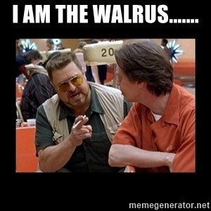 walter sobchak - I AM THE WALRUS.......