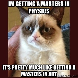 Tard the Grumpy Cat - im getting a masterS in physics It's pretty much like getting a masters in art
