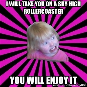 Crazy Toddler - I will take you on a sky high rollercoaster YOU WILL enjoy IT