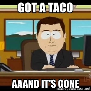 south park aand it's gone - got a taco aaand it's gone
