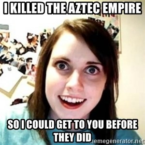 Overprotective Girlfriend - I KILLED THE AZTEC EMPIRE  So I could get to you before they did
