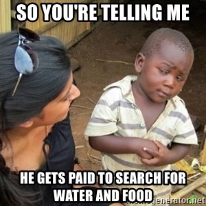 Skeptical 3rd World Kid - SO YOU'RE TELLING ME HE GETS PAID TO SEARCH FOR WATER AND FOOD