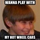 Little Kid - WANNA PLAY WITH MY HOT WHEEL CARS