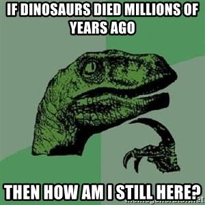 Philosoraptor - if DINOSAURS died millions of years ago then how am i still here?