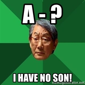 High Expectations Asian Father - A - ? I have no son!