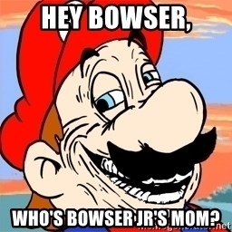 Troll mario - hey bowser, who's bowser jr's mom?