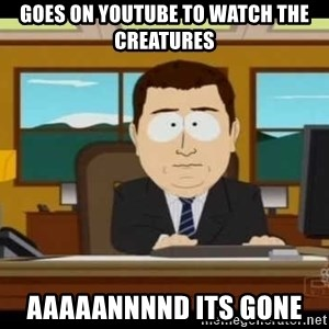 south park aand it's gone - goes on youtube to watch the creatures aaaaannnnd its gone