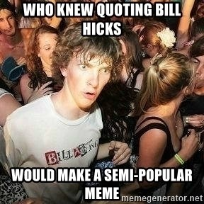 -Sudden Clarity Clarence - WHO KNEW quoting BILL HICKS WOULD MAKE A SEMI-POPULAR MEME