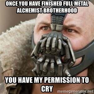 Bane - Once you have finished full metal alchemist brotherhood You have my permission to cry