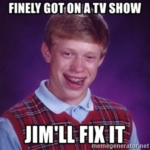 Bad Luck Brian - FINELY GOT ON A TV SHOW JIM'LL FIX IT