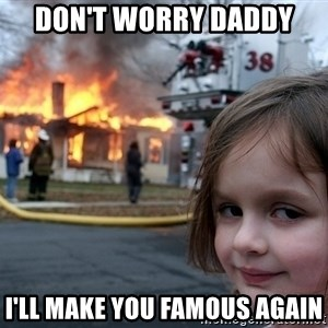 Disaster Girl - Don't worry Daddy I'll make you famous again