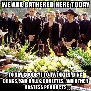 funeral1 - We are gathered here today to say goodbye to twinkies, ding dongs, sno balls, donettes, and other hostess products