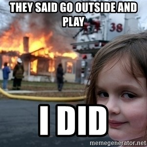 Disaster Girl - they said go outside and play i did