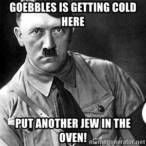 Hitler - Goebbles is getting cold here Put another jew in the oven!